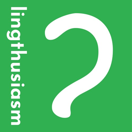 Lingthusiasm - A podcast that's enthusiastic about linguistics